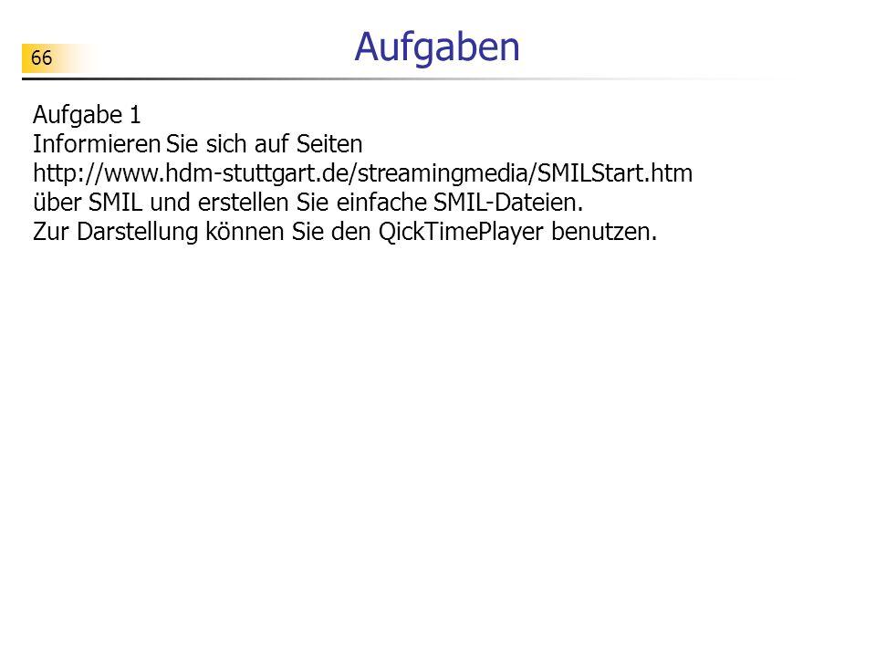 66 Aufgaben Aufgabe 1 Informieren Sie sich auf Seiten http://www.hdm-stuttgart.de/streamingmedia/SMILStart.htm über SMIL und erstellen Sie einfache SM