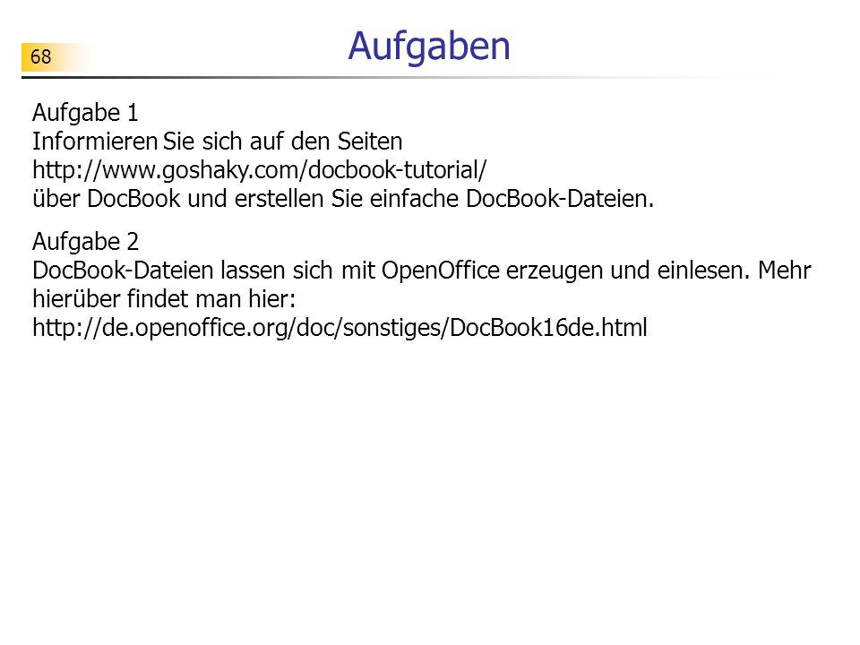 68 Aufgaben Aufgabe 1 Informieren Sie sich auf den Seiten http://www.goshaky.com/docbook-tutorial/ über DocBook und erstellen Sie einfache DocBook-Dat