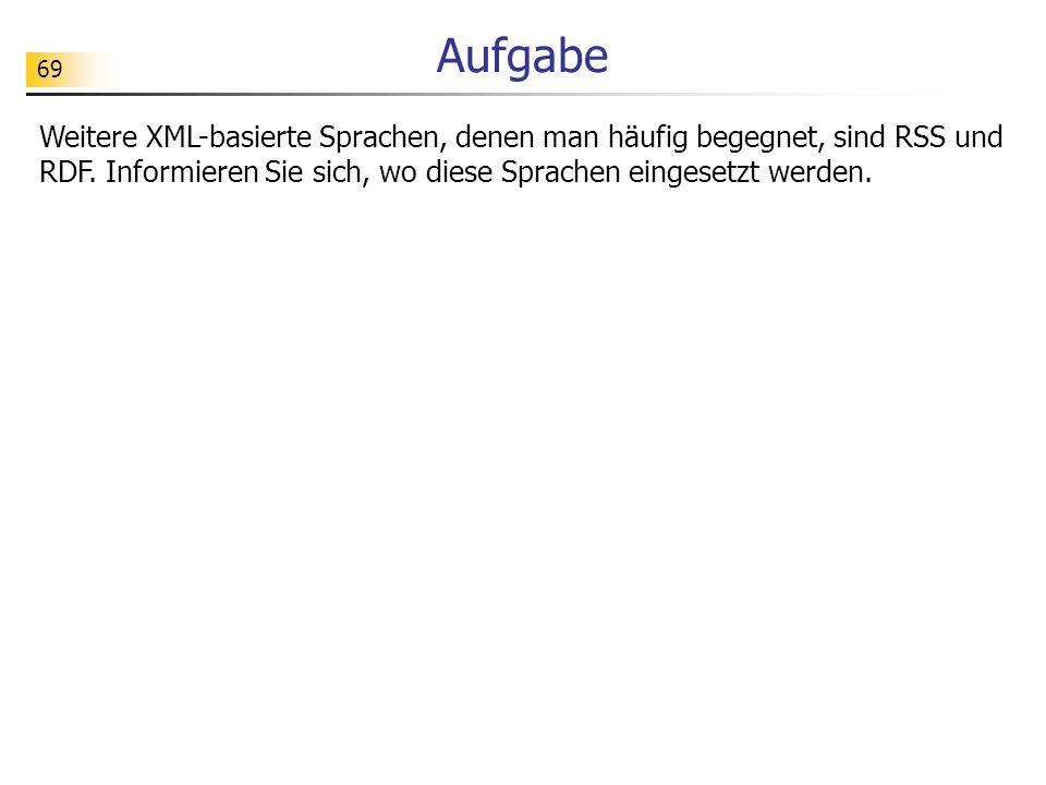 69 Aufgabe Weitere XML-basierte Sprachen, denen man häufig begegnet, sind RSS und RDF. Informieren Sie sich, wo diese Sprachen eingesetzt werden.