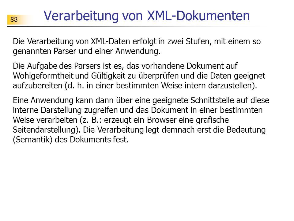88 Verarbeitung von XML-Dokumenten Die Verarbeitung von XML-Daten erfolgt in zwei Stufen, mit einem so genannten Parser und einer Anwendung. Die Aufga