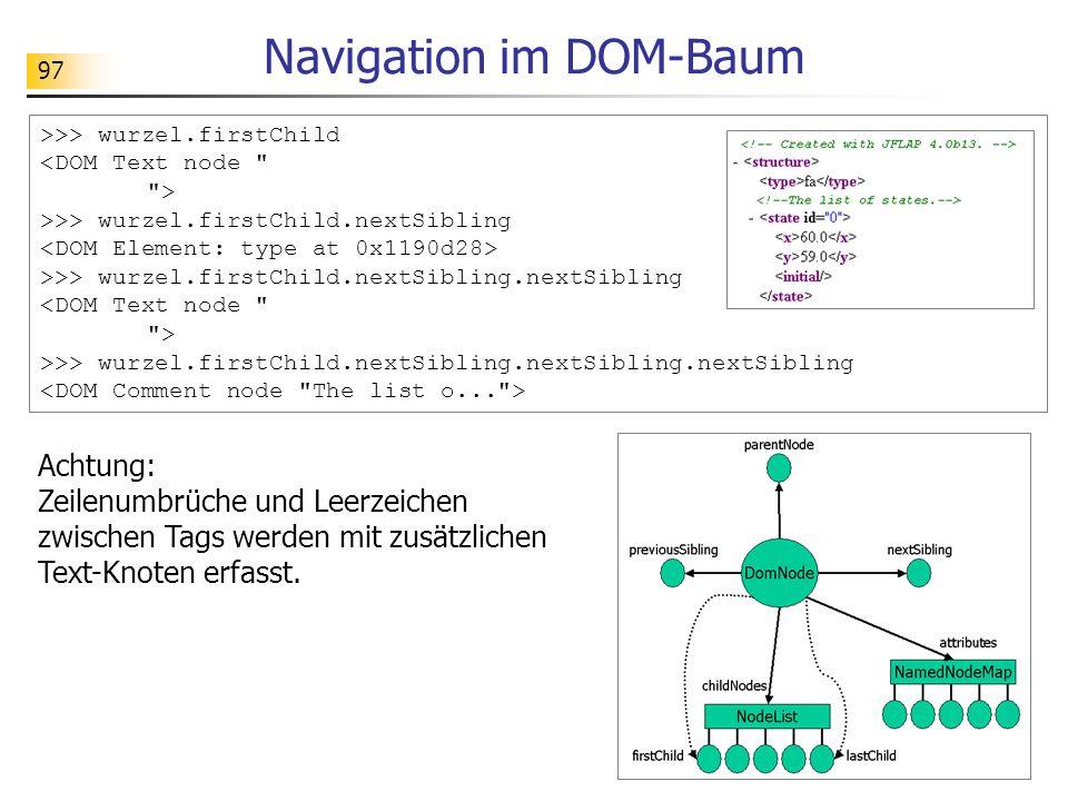 97 Navigation im DOM-Baum Achtung: Zeilenumbrüche und Leerzeichen zwischen Tags werden mit zusätzlichen Text-Knoten erfasst. >>> wurzel.firstChild <DO