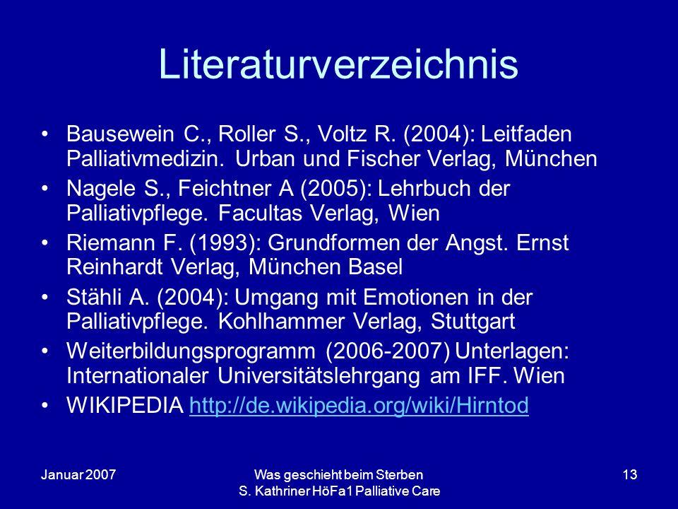 Januar 2007Was geschieht beim Sterben S. Kathriner HöFa1 Palliative Care 13 Literaturverzeichnis Bausewein C., Roller S., Voltz R. (2004): Leitfaden P