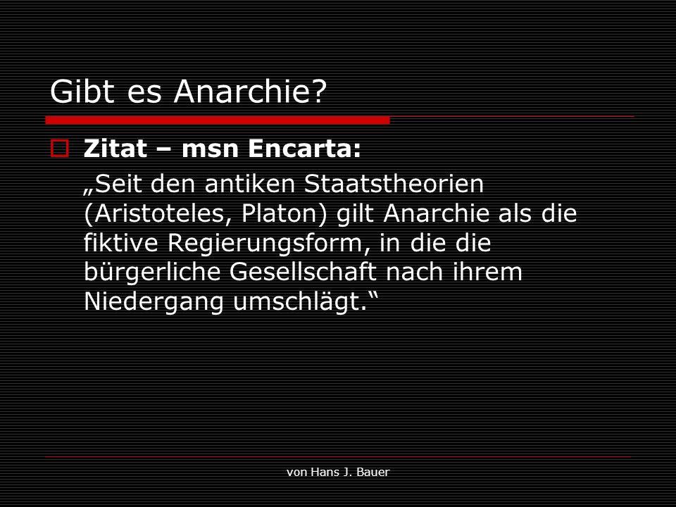 von Hans J. Bauer Gibt es Anarchie? Zitat – msn Encarta: Seit den antiken Staatstheorien (Aristoteles, Platon) gilt Anarchie als die fiktive Regierung