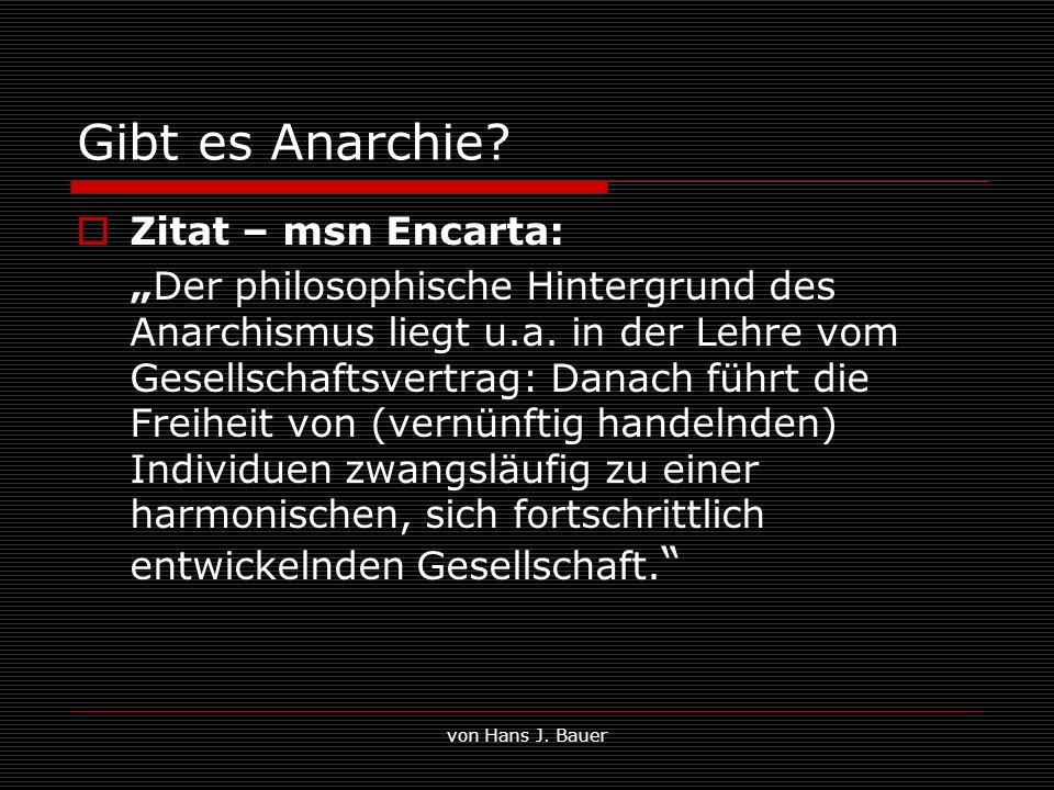 von Hans J. Bauer Gibt es Anarchie? Zitat – msn Encarta: Der philosophische Hintergrund des Anarchismus liegt u.a. in der Lehre vom Gesellschaftsvertr