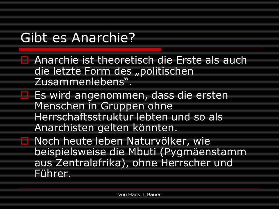 von Hans J. Bauer Gibt es Anarchie? Anarchie ist theoretisch die Erste als auch die letzte Form des politischen Zusammenlebens. Es wird angenommen, da