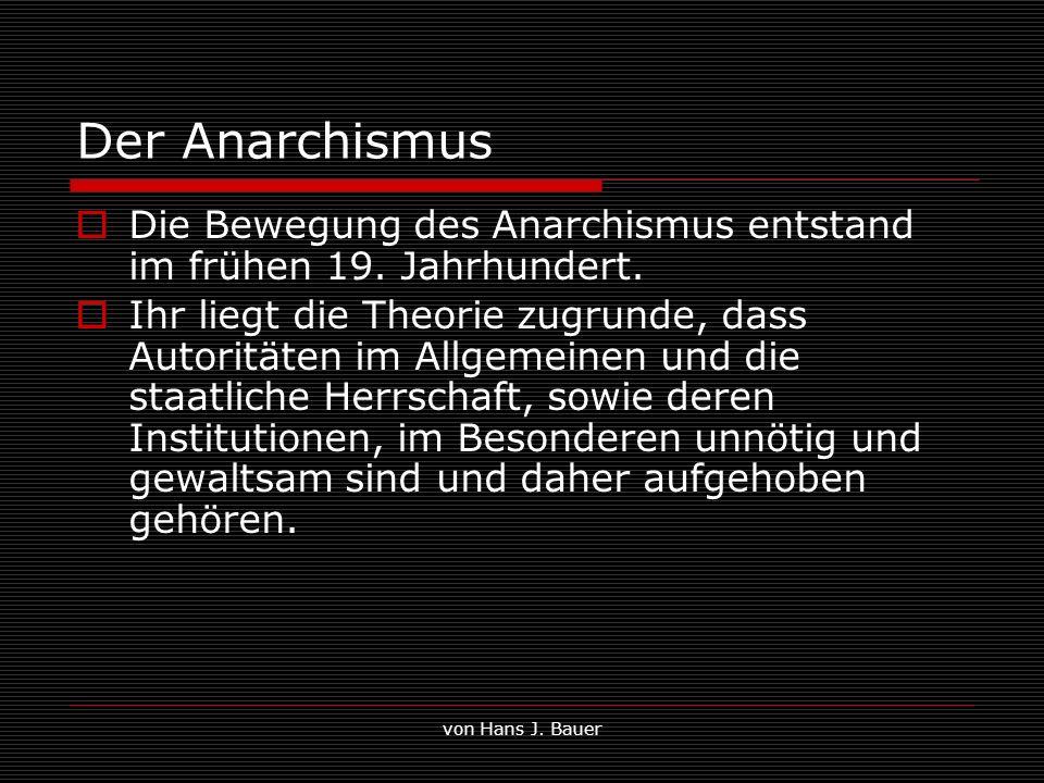 von Hans J. Bauer Der Anarchismus Die Bewegung des Anarchismus entstand im frühen 19. Jahrhundert. Ihr liegt die Theorie zugrunde, dass Autoritäten im