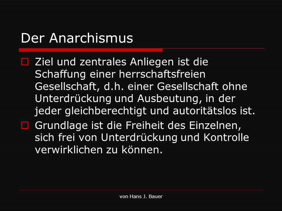 von Hans J. Bauer Der Anarchismus Ziel und zentrales Anliegen ist die Schaffung einer herrschaftsfreien Gesellschaft, d.h. einer Gesellschaft ohne Unt