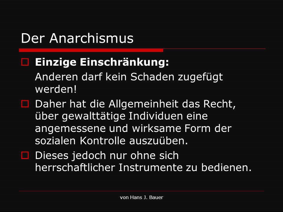 von Hans J. Bauer Der Anarchismus Einzige Einschränkung: Anderen darf kein Schaden zugefügt werden! Daher hat die Allgemeinheit das Recht, über gewalt