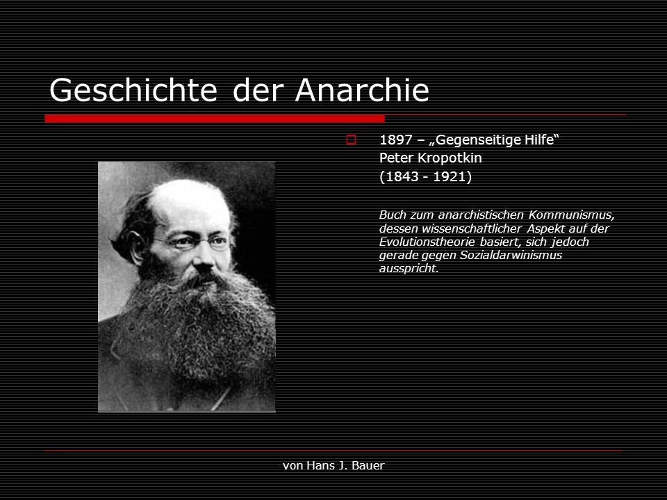 von Hans J. Bauer Geschichte der Anarchie 1897 – Gegenseitige Hilfe Peter Kropotkin (1843 - 1921) Buch zum anarchistischen Kommunismus, dessen wissens