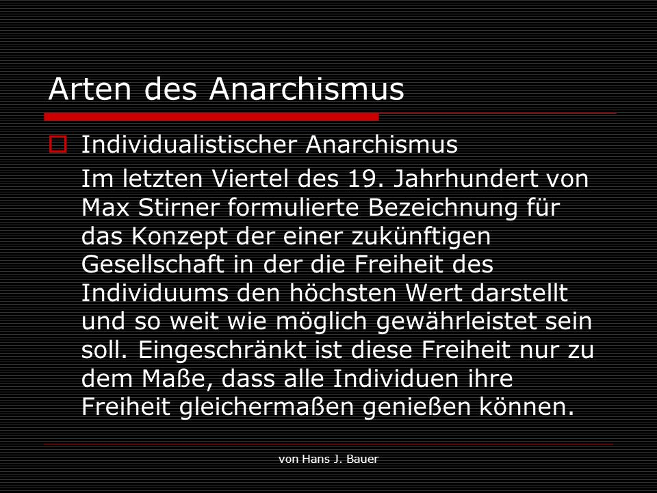 von Hans J. Bauer Arten des Anarchismus Individualistischer Anarchismus Im letzten Viertel des 19. Jahrhundert von Max Stirner formulierte Bezeichnung
