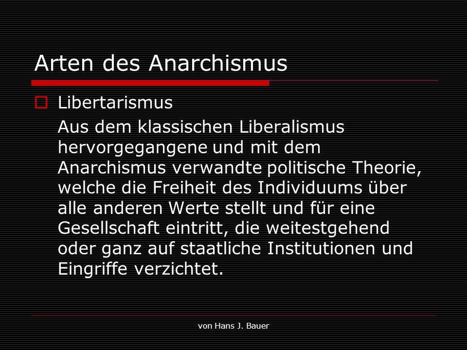 von Hans J. Bauer Arten des Anarchismus Libertarismus Aus dem klassischen Liberalismus hervorgegangene und mit dem Anarchismus verwandte politische Th