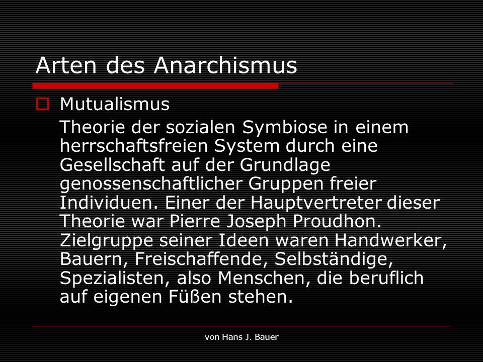 von Hans J. Bauer Arten des Anarchismus Mutualismus Theorie der sozialen Symbiose in einem herrschaftsfreien System durch eine Gesellschaft auf der Gr