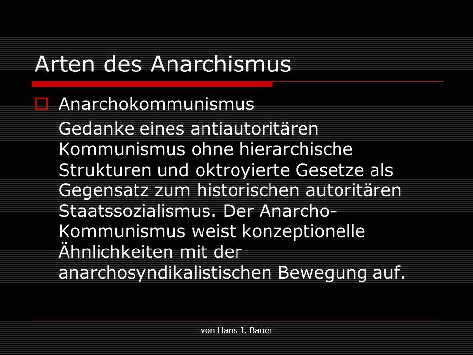 von Hans J. Bauer Arten des Anarchismus Anarchokommunismus Gedanke eines antiautoritären Kommunismus ohne hierarchische Strukturen und oktroyierte Ges