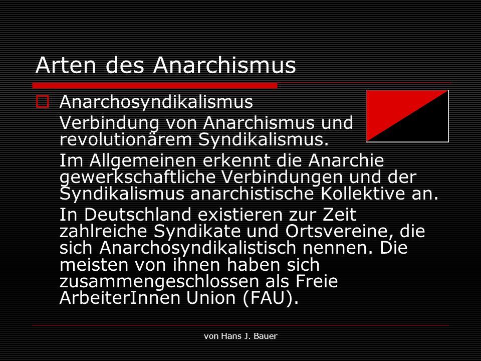 von Hans J. Bauer Arten des Anarchismus Anarchosyndikalismus Verbindung von Anarchismus und revolutionärem Syndikalismus. Im Allgemeinen erkennt die A