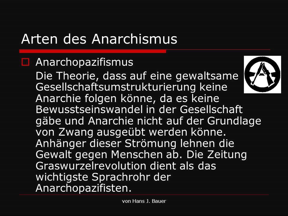 von Hans J. Bauer Arten des Anarchismus Anarchopazifismus Die Theorie, dass auf eine gewaltsame Gesellschaftsumstrukturierung keine Anarchie folgen kö