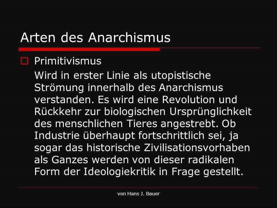 von Hans J. Bauer Arten des Anarchismus Primitivismus Wird in erster Linie als utopistische Strömung innerhalb des Anarchismus verstanden. Es wird ein