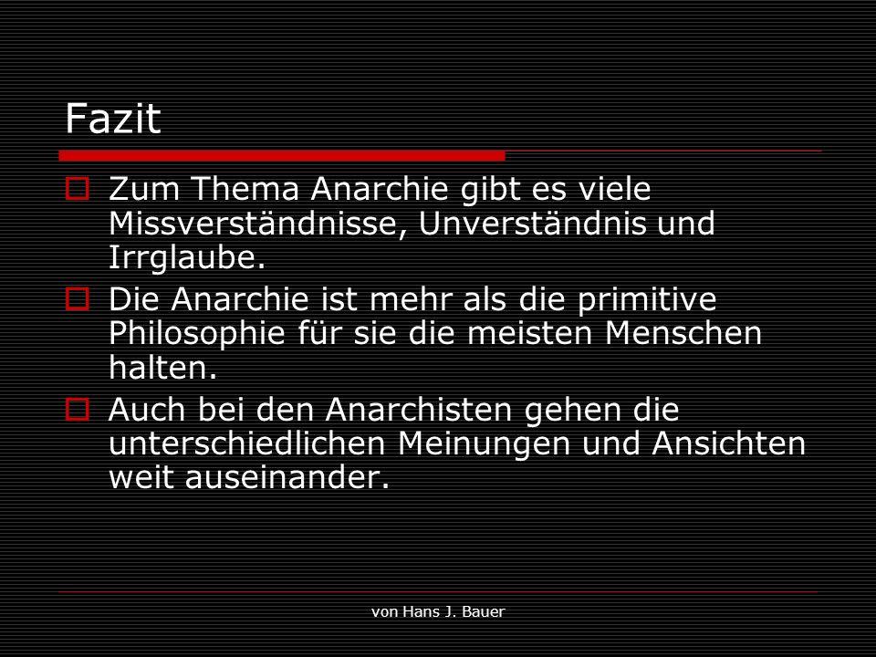 von Hans J. Bauer Fazit Zum Thema Anarchie gibt es viele Missverständnisse, Unverständnis und Irrglaube. Die Anarchie ist mehr als die primitive Philo