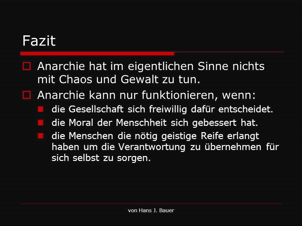 von Hans J. Bauer Fazit Anarchie hat im eigentlichen Sinne nichts mit Chaos und Gewalt zu tun. Anarchie kann nur funktionieren, wenn: die Gesellschaft