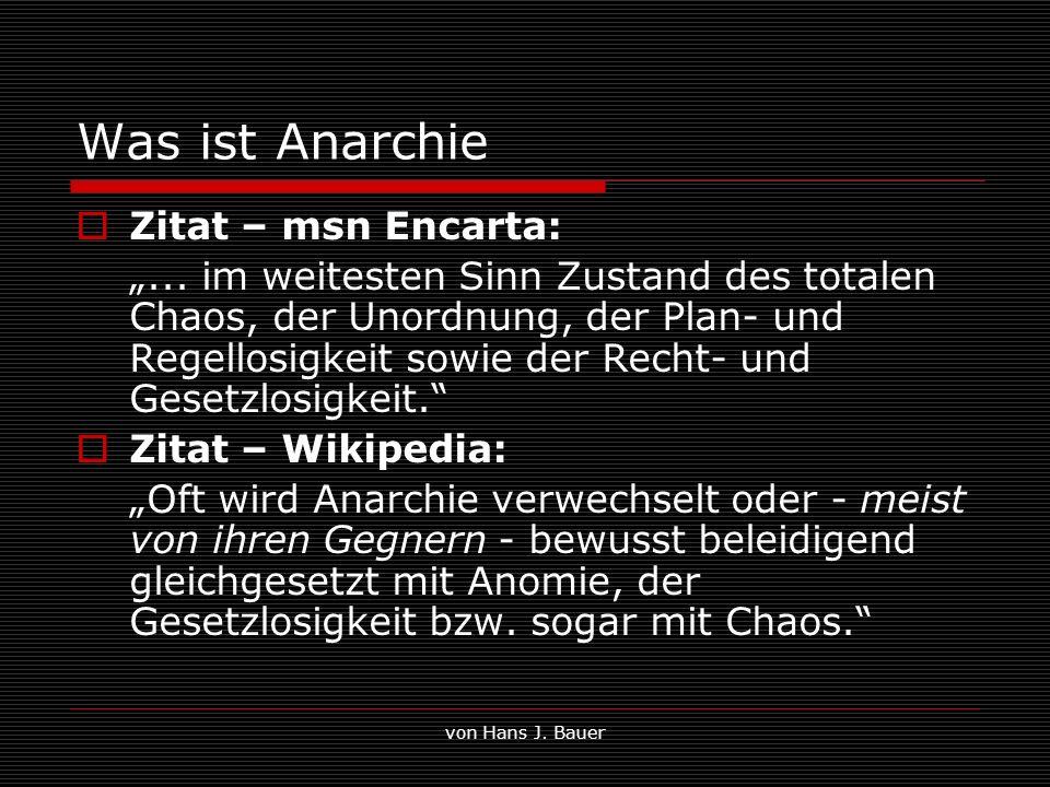 von Hans J. Bauer Was ist Anarchie Zitat – msn Encarta:... im weitesten Sinn Zustand des totalen Chaos, der Unordnung, der Plan- und Regellosigkeit so