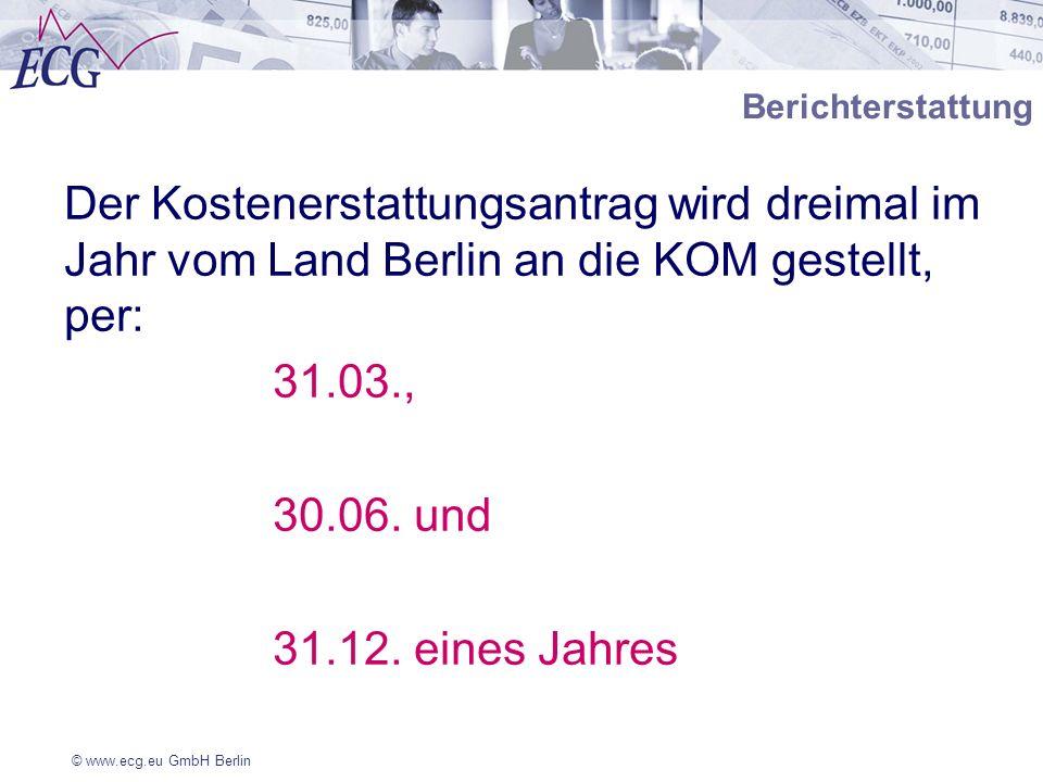 © www.ecg.eu GmbH Berlin Berichterstattung Der Kostenerstattungsantrag wird dreimal im Jahr vom Land Berlin an die KOM gestellt, per: 31.03., 30.06. u