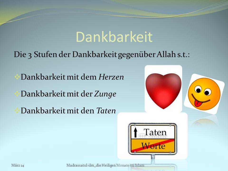 Dankbarkeit Die 3 Stufen der Dankbarkeit gegenüber Allah s.t.: Dankbarkeit mit dem Herzen Dankbarkeit mit der Zunge Dankbarkeit mit den Taten März 14M