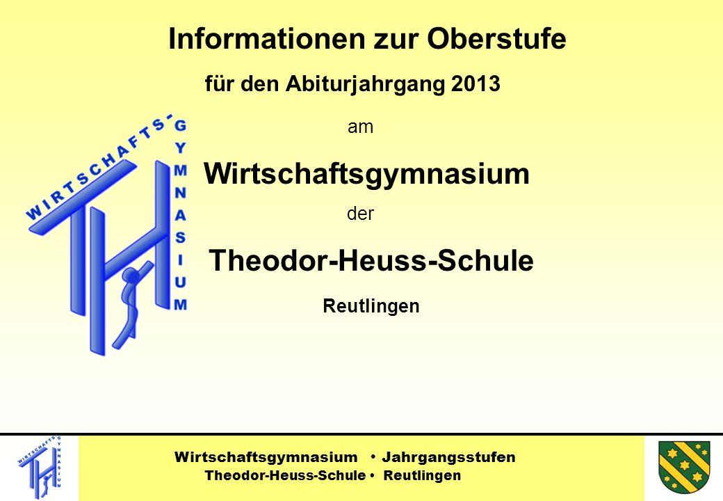 Informationen zur Oberstufe für den Abiturjahrgang 2013 am Wirtschaftsgymnasium der Theodor-Heuss-Schule Reutlingen Wirtschaftsgymnasium Jahrgangsstufen Theodor-Heuss-Schule Reutlingen