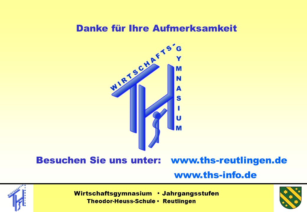 Wirtschaftsgymnasium Jahrgangsstufen Theodor-Heuss-Schule Reutlingen www.ths-info.de Danke für Ihre Aufmerksamkeit Besuchen Sie uns unter: www.ths-reutlingen.de