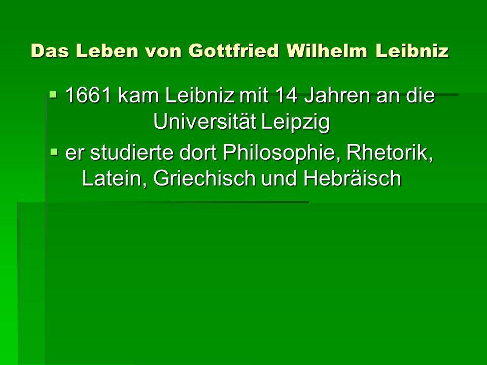 Das Leben von Gottfried Wilhelm Leibniz 1661 kam Leibniz mit 14 Jahren an die Universität Leipzig 1661 kam Leibniz mit 14 Jahren an die Universität Leipzig er studierte dort Philosophie, Rhetorik, Latein, Griechisch und Hebräisch er studierte dort Philosophie, Rhetorik, Latein, Griechisch und Hebräisch