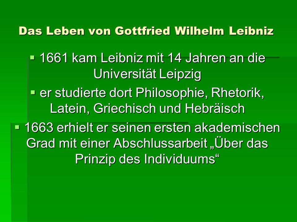 Das Leben von Gottfried Wilhelm Leibniz 1661 kam Leibniz mit 14 Jahren an die Universität Leipzig 1661 kam Leibniz mit 14 Jahren an die Universität Leipzig er studierte dort Philosophie, Rhetorik, Latein, Griechisch und Hebräisch er studierte dort Philosophie, Rhetorik, Latein, Griechisch und Hebräisch 1663 erhielt er seinen ersten akademischen Grad mit einer Abschlussarbeit Über das Prinzip des Individuums 1663 erhielt er seinen ersten akademischen Grad mit einer Abschlussarbeit Über das Prinzip des Individuums