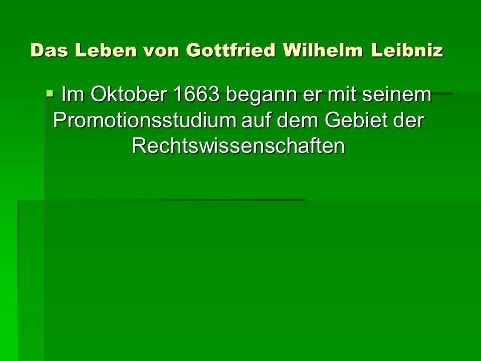Das Leben von Gottfried Wilhelm Leibniz Im Oktober 1663 begann er mit seinem Promotionsstudium auf dem Gebiet der Rechtswissenschaften Im Oktober 1663 begann er mit seinem Promotionsstudium auf dem Gebiet der Rechtswissenschaften