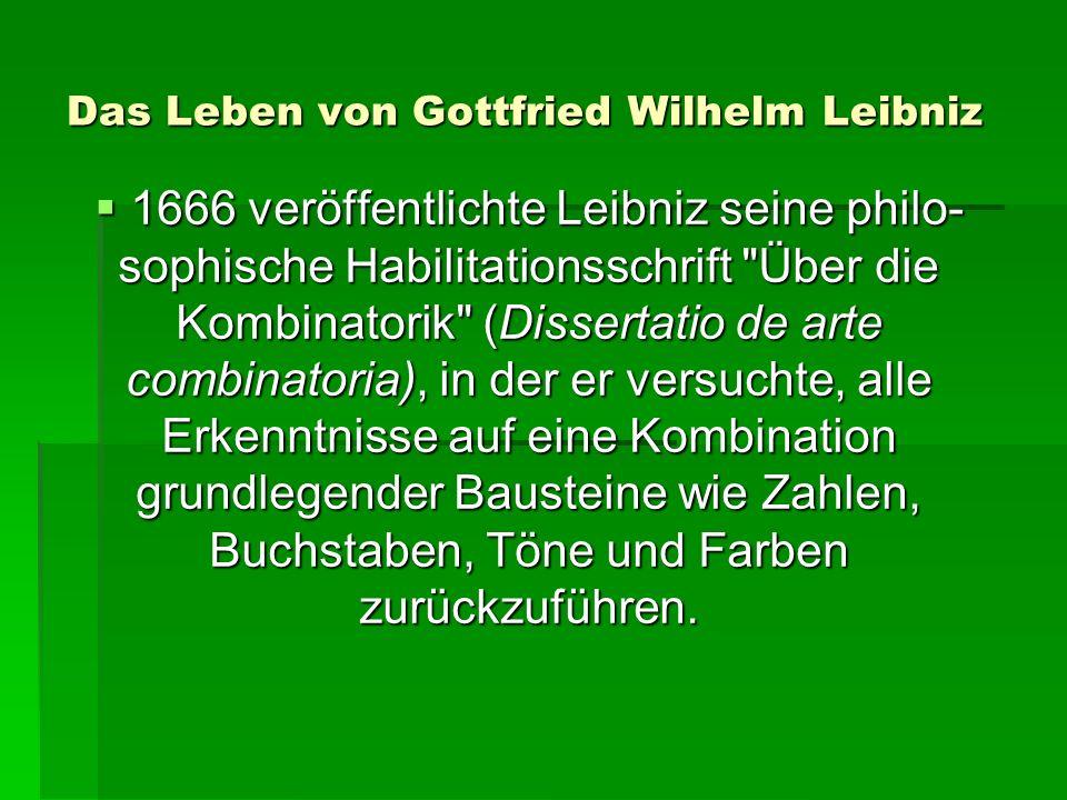 Das Leben von Gottfried Wilhelm Leibniz 1666 veröffentlichte Leibniz seine philo- sophische Habilitationsschrift Über die Kombinatorik (Dissertatio de arte combinatoria), in der er versuchte, alle Erkenntnisse auf eine Kombination grundlegender Bausteine wie Zahlen, Buchstaben, Töne und Farben zurückzuführen.