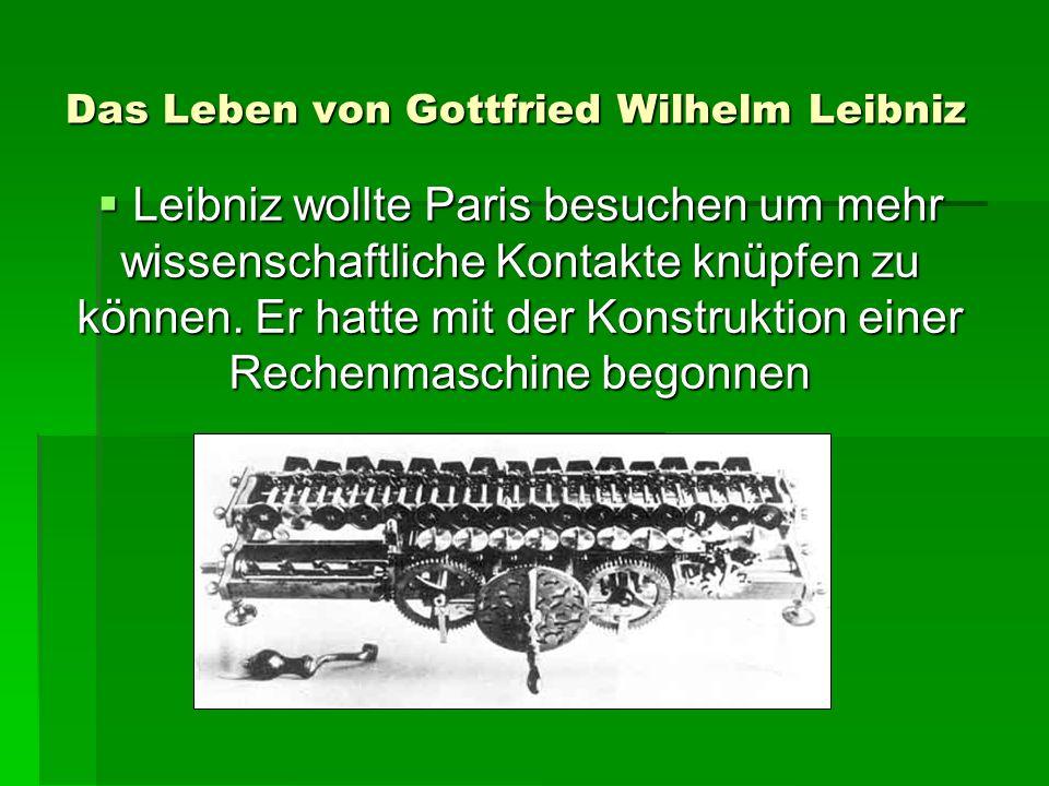Das Leben von Gottfried Wilhelm Leibniz Leibniz wollte Paris besuchen um mehr wissenschaftliche Kontakte knüpfen zu können.