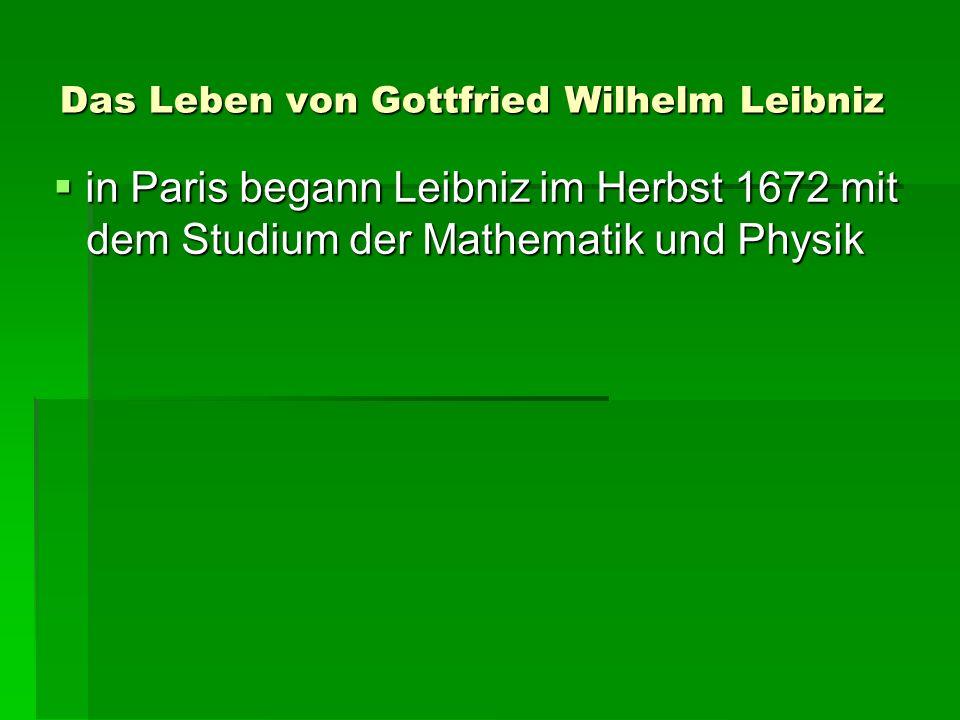 Das Leben von Gottfried Wilhelm Leibniz in Paris begann Leibniz im Herbst 1672 mit dem Studium der Mathematik und Physik in Paris begann Leibniz im Herbst 1672 mit dem Studium der Mathematik und Physik