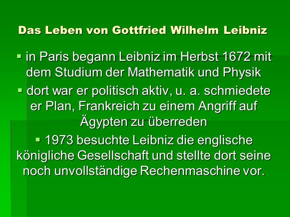 Das Leben von Gottfried Wilhelm Leibniz in Paris begann Leibniz im Herbst 1672 mit dem Studium der Mathematik und Physik in Paris begann Leibniz im Herbst 1672 mit dem Studium der Mathematik und Physik dort war er politisch aktiv, u.