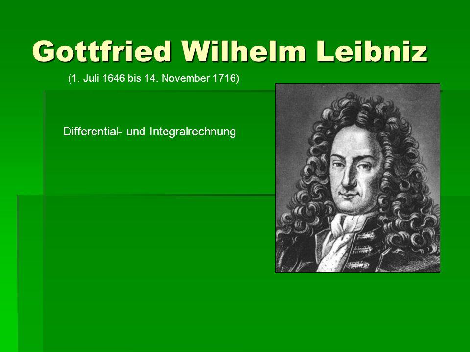 Gottfried Wilhelm Leibniz (1. Juli 1646 bis 14. November 1716) Differential- und Integralrechnung