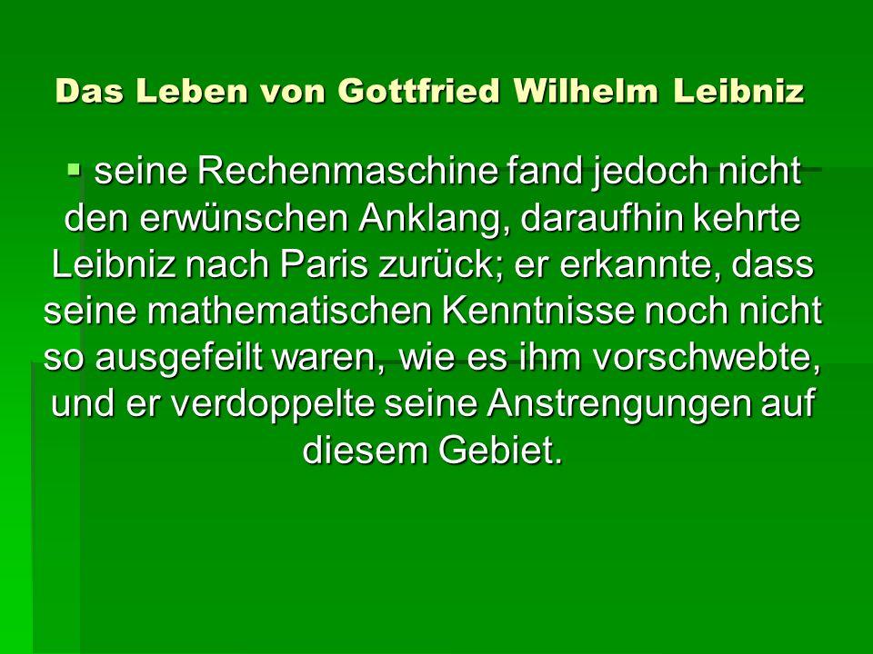 Das Leben von Gottfried Wilhelm Leibniz seine Rechenmaschine fand jedoch nicht den erwünschen Anklang, daraufhin kehrte Leibniz nach Paris zurück; er erkannte, dass seine mathematischen Kenntnisse noch nicht so ausgefeilt waren, wie es ihm vorschwebte, und er verdoppelte seine Anstrengungen auf diesem Gebiet.