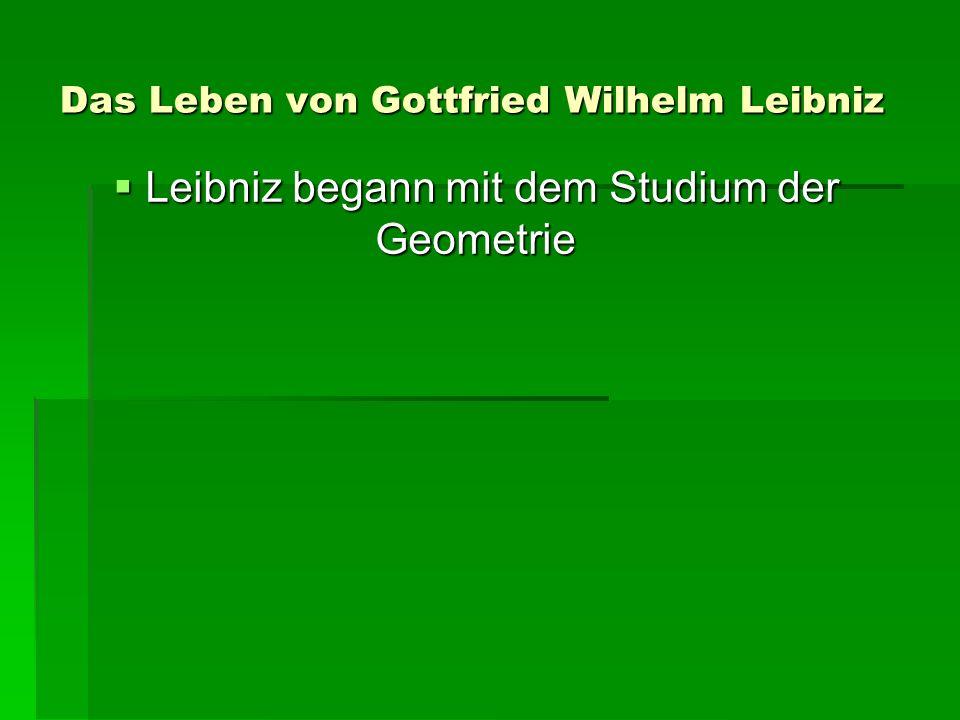 Das Leben von Gottfried Wilhelm Leibniz Leibniz begann mit dem Studium der Geometrie Leibniz begann mit dem Studium der Geometrie