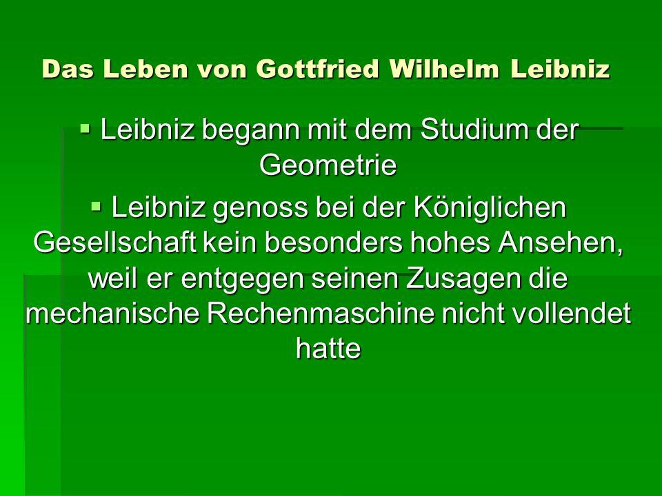 Das Leben von Gottfried Wilhelm Leibniz Leibniz begann mit dem Studium der Geometrie Leibniz begann mit dem Studium der Geometrie Leibniz genoss bei der Königlichen Gesellschaft kein besonders hohes Ansehen, weil er entgegen seinen Zusagen die mechanische Rechenmaschine nicht vollendet hatte Leibniz genoss bei der Königlichen Gesellschaft kein besonders hohes Ansehen, weil er entgegen seinen Zusagen die mechanische Rechenmaschine nicht vollendet hatte
