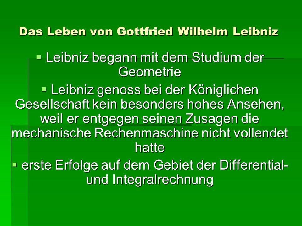 Das Leben von Gottfried Wilhelm Leibniz Leibniz begann mit dem Studium der Geometrie Leibniz begann mit dem Studium der Geometrie Leibniz genoss bei der Königlichen Gesellschaft kein besonders hohes Ansehen, weil er entgegen seinen Zusagen die mechanische Rechenmaschine nicht vollendet hatte Leibniz genoss bei der Königlichen Gesellschaft kein besonders hohes Ansehen, weil er entgegen seinen Zusagen die mechanische Rechenmaschine nicht vollendet hatte erste Erfolge auf dem Gebiet der Differential- und Integralrechnung erste Erfolge auf dem Gebiet der Differential- und Integralrechnung