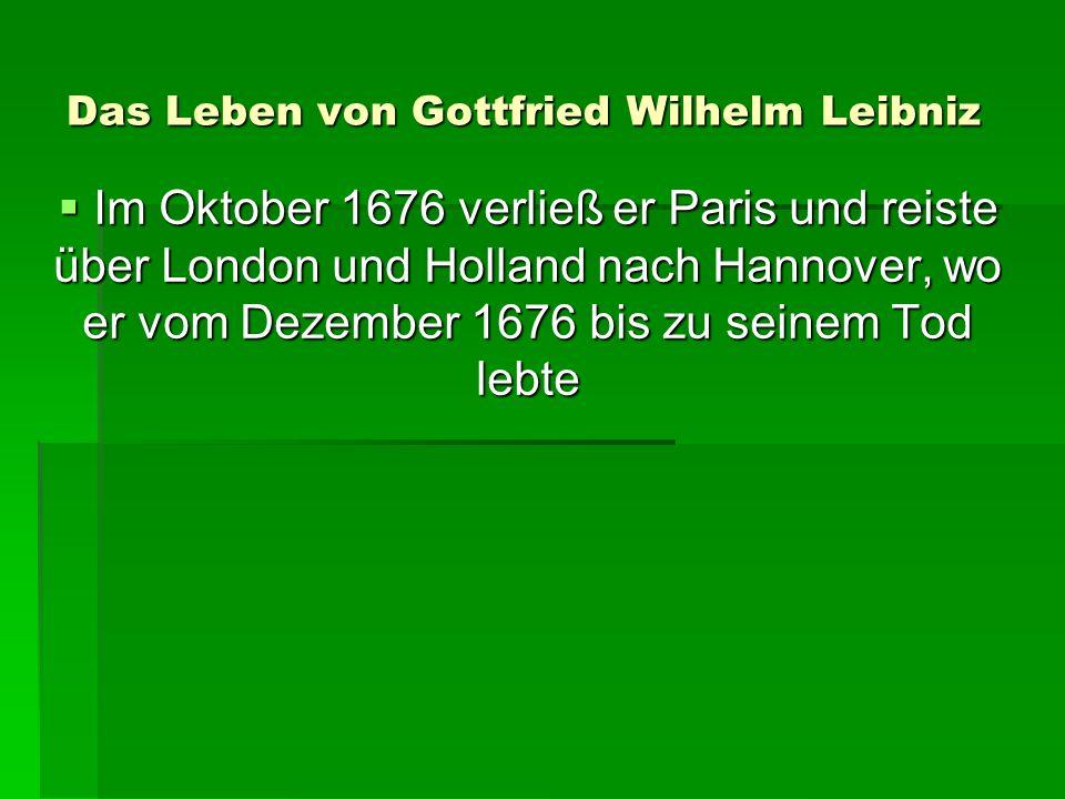 Das Leben von Gottfried Wilhelm Leibniz Im Oktober 1676 verließ er Paris und reiste über London und Holland nach Hannover, wo er vom Dezember 1676 bis zu seinem Tod lebte Im Oktober 1676 verließ er Paris und reiste über London und Holland nach Hannover, wo er vom Dezember 1676 bis zu seinem Tod lebte