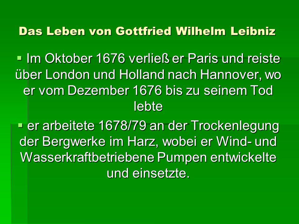 Das Leben von Gottfried Wilhelm Leibniz Im Oktober 1676 verließ er Paris und reiste über London und Holland nach Hannover, wo er vom Dezember 1676 bis zu seinem Tod lebte Im Oktober 1676 verließ er Paris und reiste über London und Holland nach Hannover, wo er vom Dezember 1676 bis zu seinem Tod lebte er arbeitete 1678/79 an der Trockenlegung der Bergwerke im Harz, wobei er Wind- und Wasserkraftbetriebene Pumpen entwickelte und einsetzte.