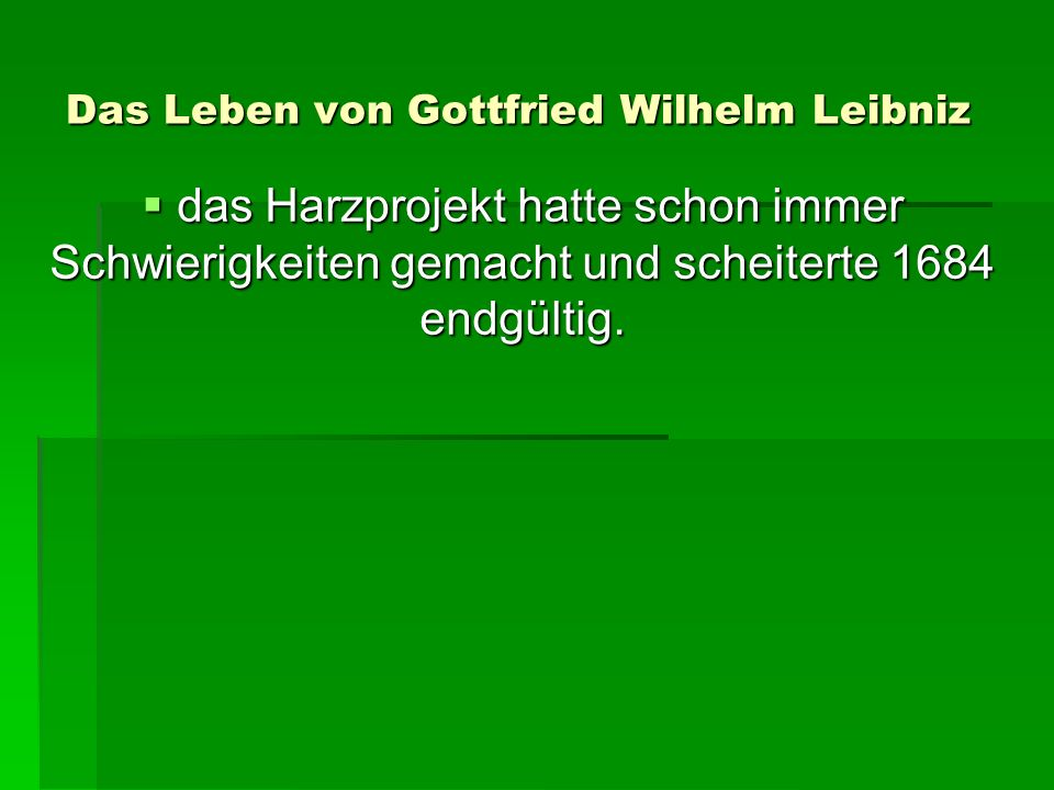 Das Leben von Gottfried Wilhelm Leibniz das Harzprojekt hatte schon immer Schwierigkeiten gemacht und scheiterte 1684 endgültig.