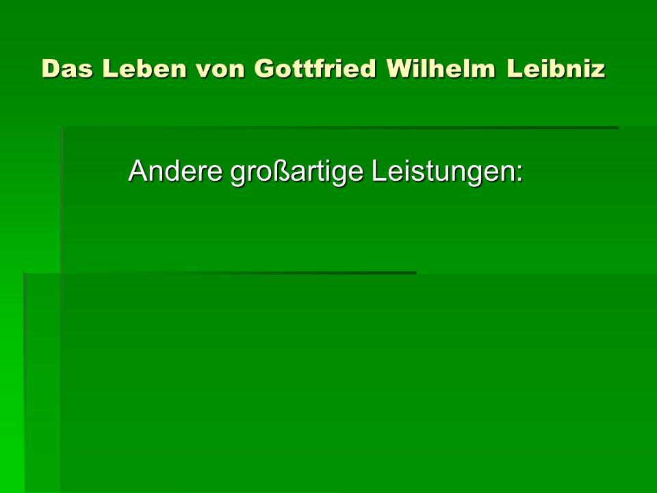 Das Leben von Gottfried Wilhelm Leibniz Andere großartige Leistungen: