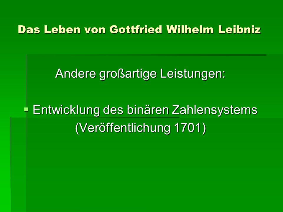 Das Leben von Gottfried Wilhelm Leibniz Andere großartige Leistungen: Entwicklung des binären Zahlensystems Entwicklung des binären Zahlensystems (Veröffentlichung 1701)