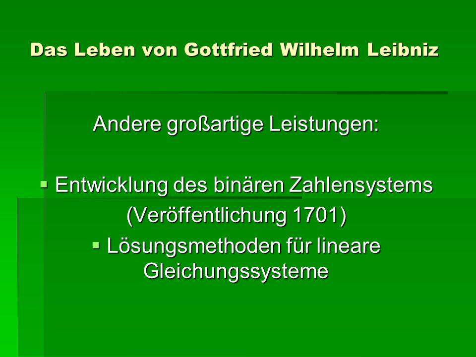 Das Leben von Gottfried Wilhelm Leibniz Andere großartige Leistungen: Entwicklung des binären Zahlensystems Entwicklung des binären Zahlensystems (Veröffentlichung 1701) Lösungsmethoden für lineare Gleichungssysteme Lösungsmethoden für lineare Gleichungssysteme
