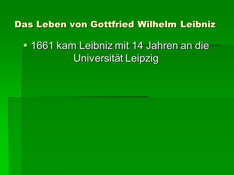 Das Leben von Gottfried Wilhelm Leibniz 1661 kam Leibniz mit 14 Jahren an die Universität Leipzig 1661 kam Leibniz mit 14 Jahren an die Universität Leipzig