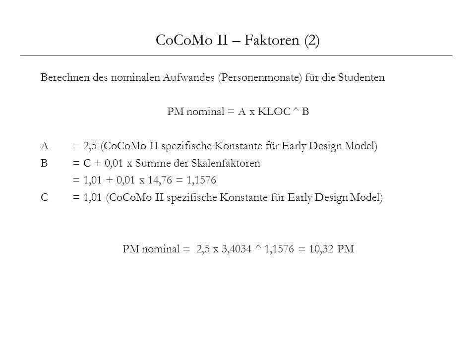 CoCoMo II – Faktoren (2) Berechnen des nominalen Aufwandes (Personenmonate) für die Studenten PM nominal = A x KLOC ^ B A= 2,5 (CoCoMo II spezifische