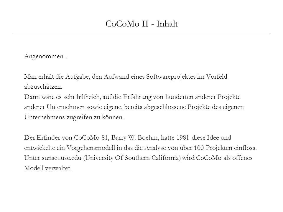 CoCoMo II - Inhalt Angenommen... Man erhält die Aufgabe, den Aufwand eines Softwareprojektes im Vorfeld abzuschätzen. Dann wäre es sehr hilfreich, auf