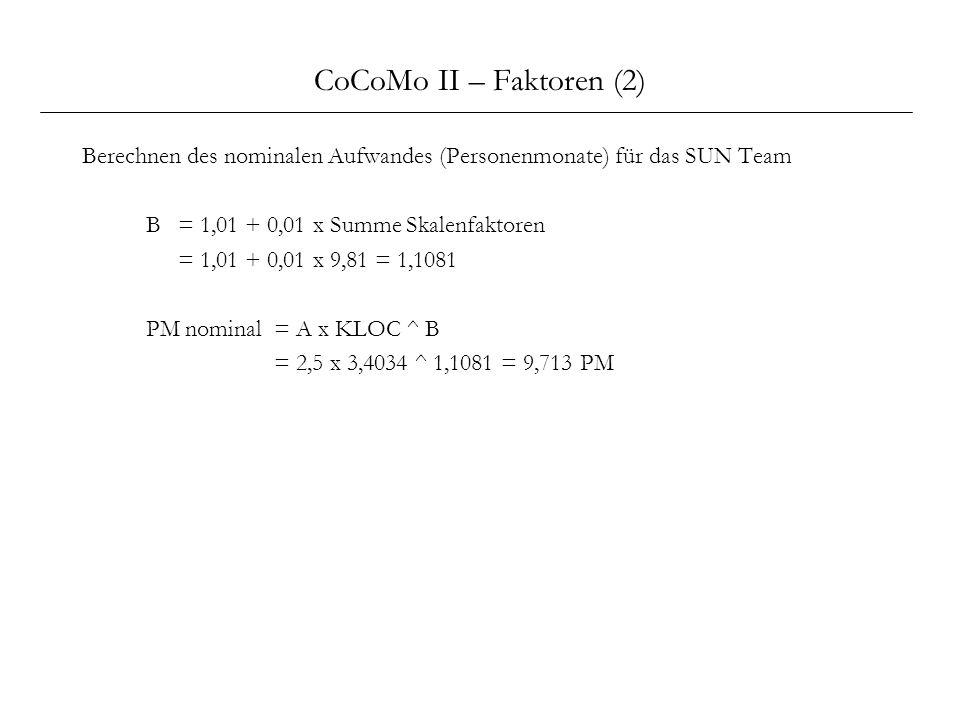 CoCoMo II – Faktoren (2) Berechnen des nominalen Aufwandes (Personenmonate) für das SUN Team B = 1,01 + 0,01 x Summe Skalenfaktoren = 1,01 + 0,01 x 9,