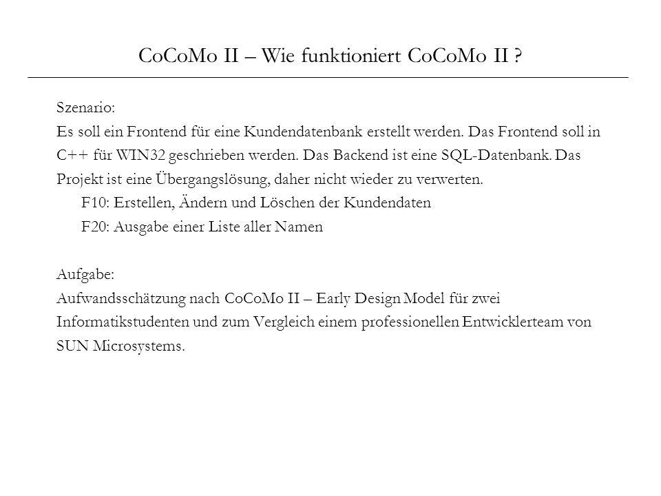 CoCoMo II – Wie funktioniert CoCoMo II ? Szenario: Es soll ein Frontend für eine Kundendatenbank erstellt werden. Das Frontend soll in C++ für WIN32 g